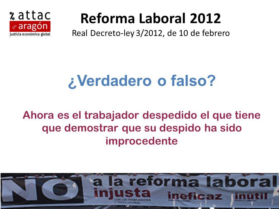 Reforma Laboral 2012 Real Decreto-ley 3/2012, de 10 de febrero ¿Verdadero o falso? Ahora es el trabajador despedido el que tiene que demostrar que su