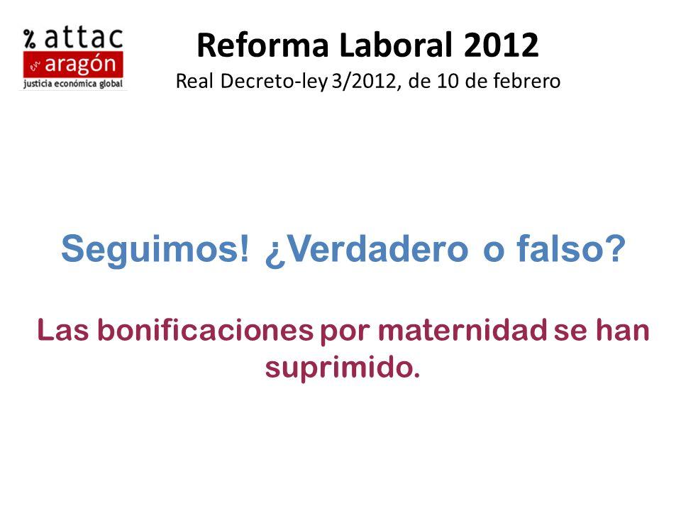 Reforma Laboral 2012 Real Decreto-ley 3/2012, de 10 de febrero Seguimos! ¿Verdadero o falso? Las bonificaciones por maternidad se han suprimido.