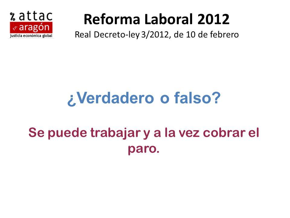 Reforma Laboral 2012 Real Decreto-ley 3/2012, de 10 de febrero ¿Verdadero o falso? Se puede trabajar y a la vez cobrar el paro.