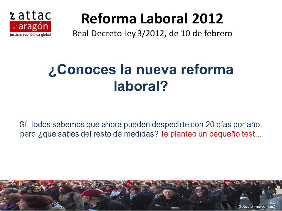 Reforma Laboral 2012 Real Decreto-ley 3/2012, de 10 de febrero ¿Conoces la nueva reforma laboral? Sí, todos sabemos que ahora pueden despedirte con 20