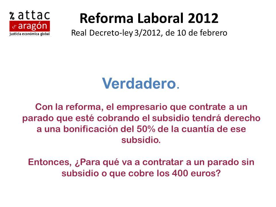 Reforma Laboral 2012 Real Decreto-ley 3/2012, de 10 de febrero Verdadero. Con la reforma, el empresario que contrate a un parado que esté cobrando el