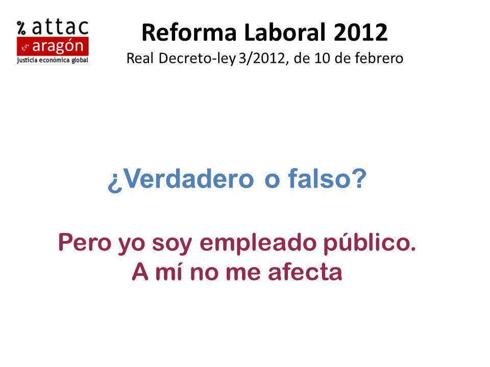 Reforma Laboral 2012 Real Decreto-ley 3/2012, de 10 de febrero ¿Verdadero o falso? Pero yo soy empleado público. A mí no me afecta