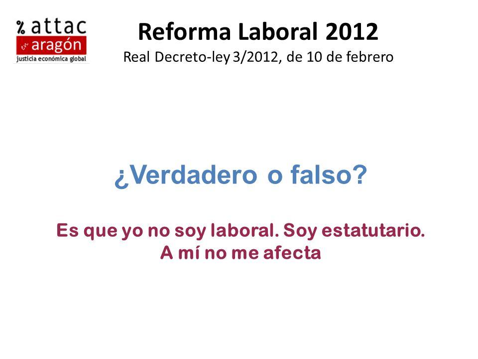 Reforma Laboral 2012 Real Decreto-ley 3/2012, de 10 de febrero ¿Verdadero o falso? Es que yo no soy laboral. Soy estatutario. A mí no me afecta