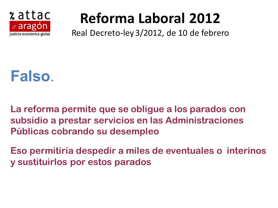 Reforma Laboral 2012 Real Decreto-ley 3/2012, de 10 de febrero Falso. La reforma permite que se obligue a los parados con subsidio a prestar servicios