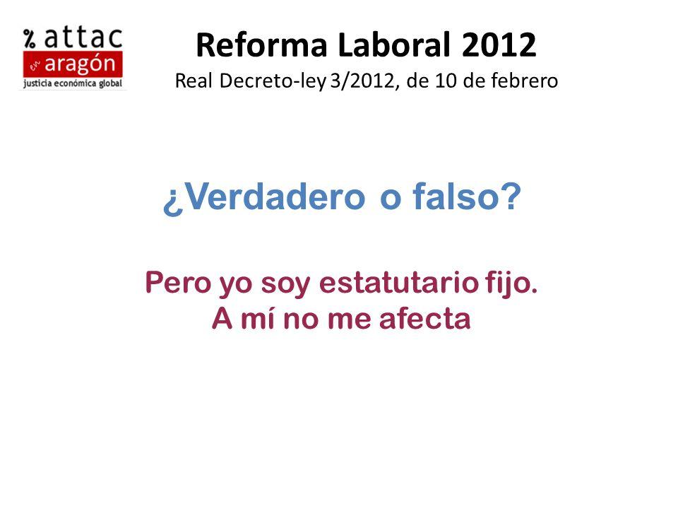 Reforma Laboral 2012 Real Decreto-ley 3/2012, de 10 de febrero ¿Verdadero o falso? Pero yo soy estatutario fijo. A mí no me afecta