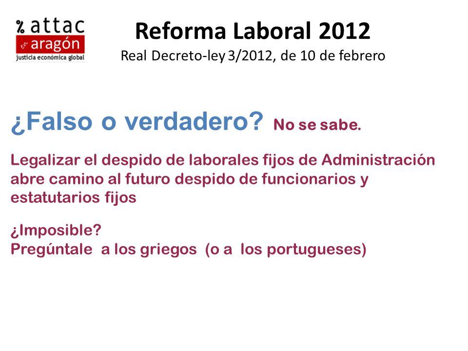 Reforma Laboral 2012 Real Decreto-ley 3/2012, de 10 de febrero ¿Falso o verdadero? No se sabe. Legalizar el despido de laborales fijos de Administraci
