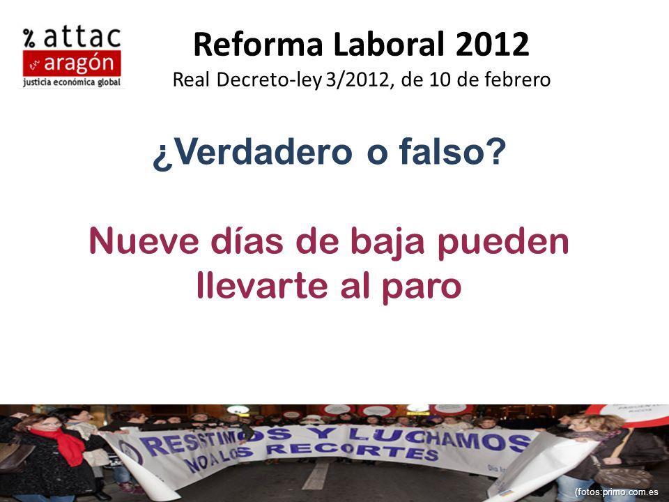 Reforma Laboral 2012 Real Decreto-ley 3/2012, de 10 de febrero ¿Verdadero o falso? Nueve días de baja pueden llevarte al paro (fotos:primo.com.es