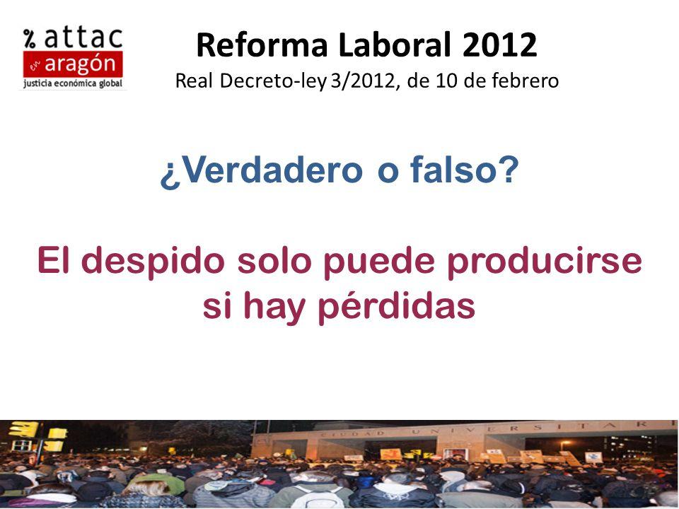 Reforma Laboral 2012 Real Decreto-ley 3/2012, de 10 de febrero ¿Verdadero o falso? El despido solo puede producirse si hay pérdidas