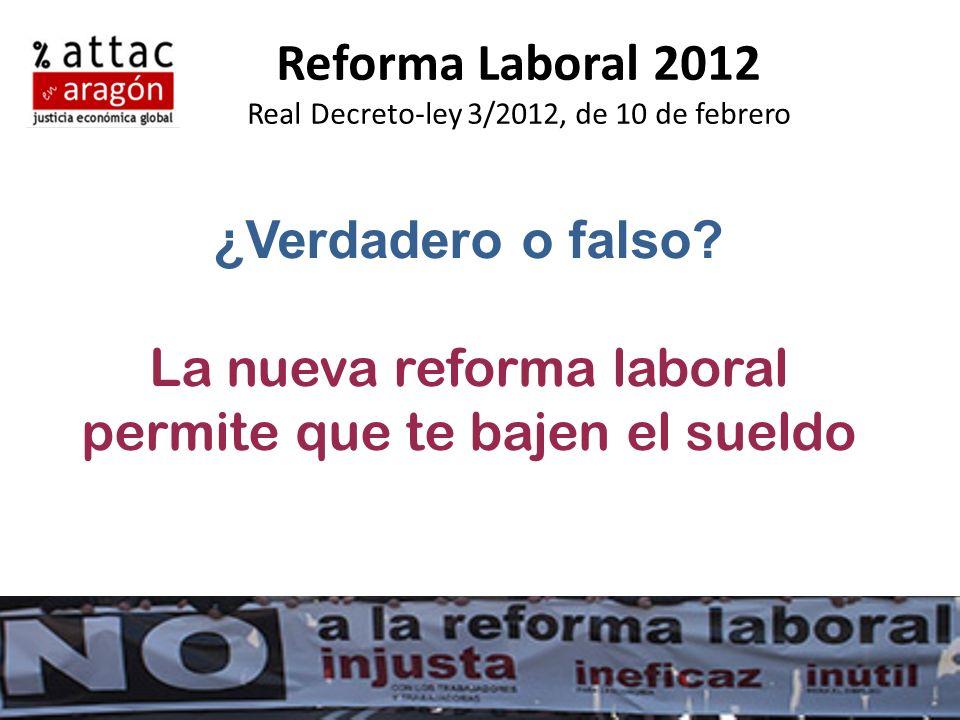 Reforma Laboral 2012 Real Decreto-ley 3/2012, de 10 de febrero ¿Verdadero o falso? La nueva reforma laboral permite que te bajen el sueldo