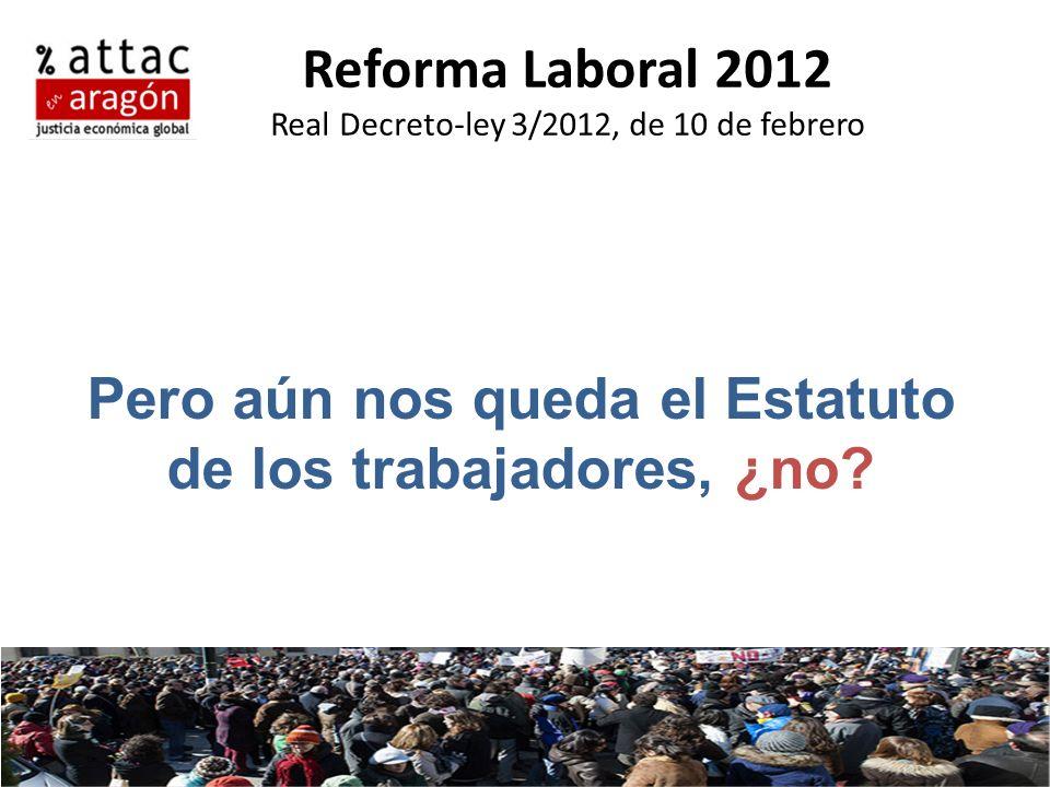 Reforma Laboral 2012 Real Decreto-ley 3/2012, de 10 de febrero Pero aún nos queda el Estatuto de los trabajadores, ¿no?