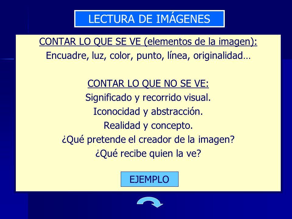 LECTURA DE IMÁGENES CONTAR LO QUE SE VE (elementos de la imagen): Encuadre, luz, color, punto, línea, originalidad… CONTAR LO QUE NO SE VE: Significad