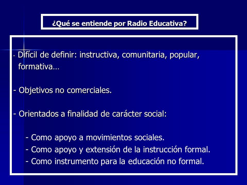 ¿Qué se entiende por Radio Educativa? - Difícil de definir: instructiva, comunitaria, popular, formativa… formativa… - Objetivos no comerciales. - Ori