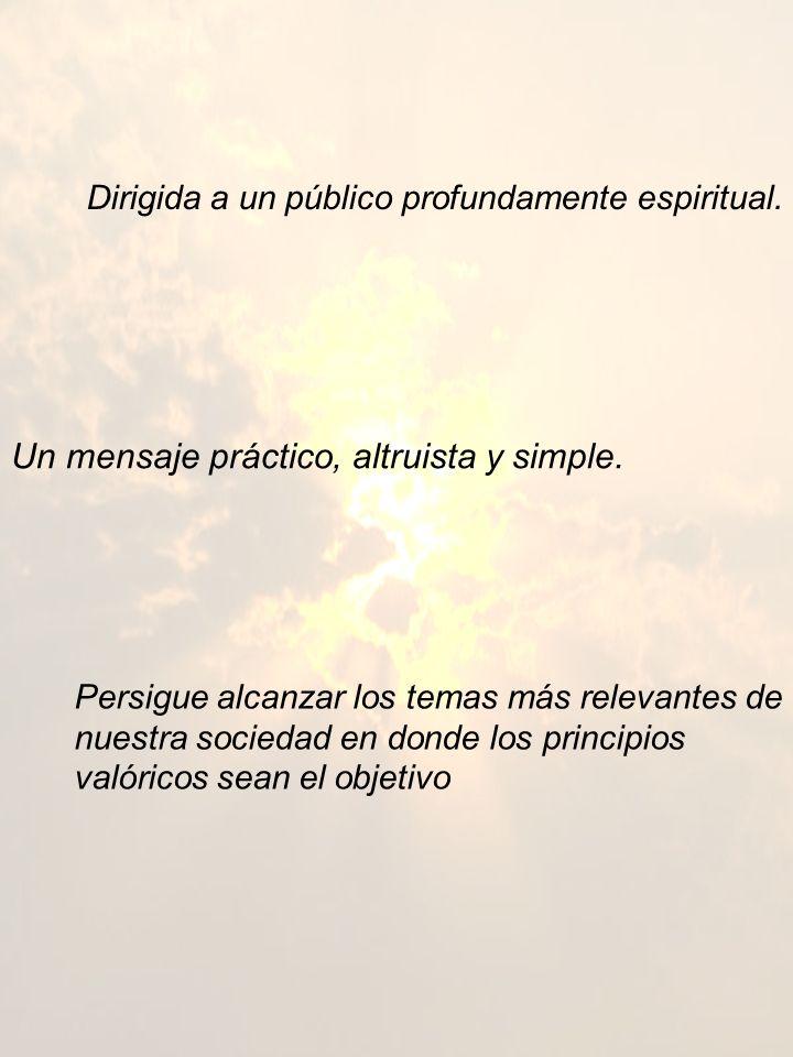 Dirigida a un público profundamente espiritual. Un mensaje práctico, altruista y simple. Persigue alcanzar los temas más relevantes de nuestra socieda
