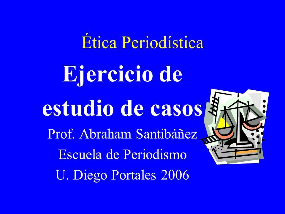 Ética Periodística Ejercicio de estudio de casos Prof. Abraham Santibáñez Escuela de Periodismo U. Diego Portales 2006