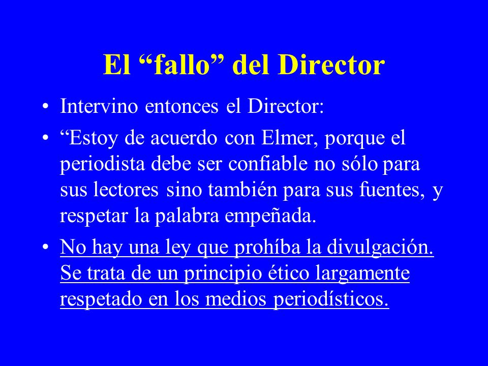 El fallo del Director Intervino entonces el Director: Estoy de acuerdo con Elmer, porque el periodista debe ser confiable no sólo para sus lectores si