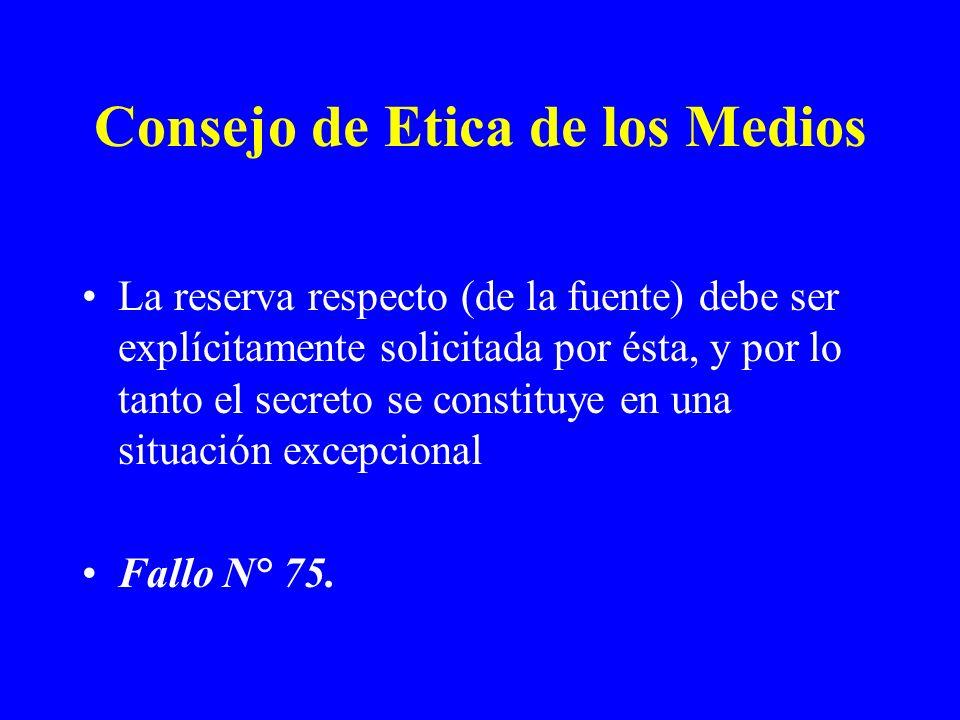 Consejo de Etica de los Medios La reserva respecto (de la fuente) debe ser explícitamente solicitada por ésta, y por lo tanto el secreto se constituye