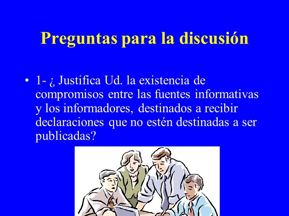 Preguntas para la discusión 1- ¿ Justifica Ud. la existencia de compromisos entre las fuentes informativas y los informadores, destinados a recibir de