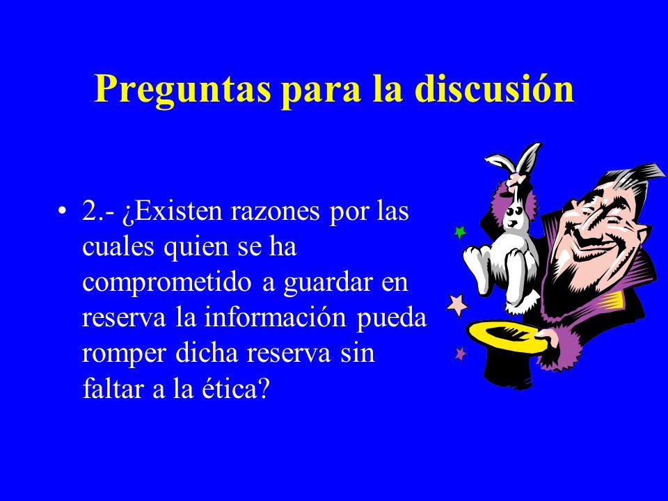 Preguntas para la discusión 2.- ¿Existen razones por las cuales quien se ha comprometido a guardar en reserva la información pueda romper dicha reserv