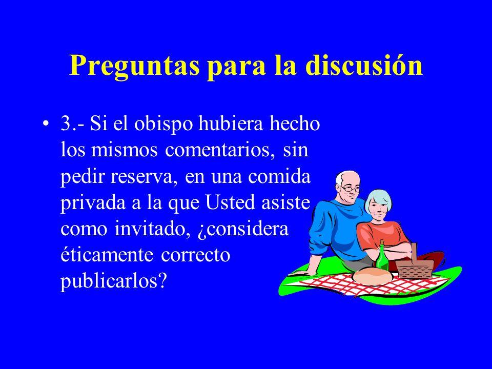 Preguntas para la discusión 3.- Si el obispo hubiera hecho los mismos comentarios, sin pedir reserva, en una comida privada a la que Usted asiste como