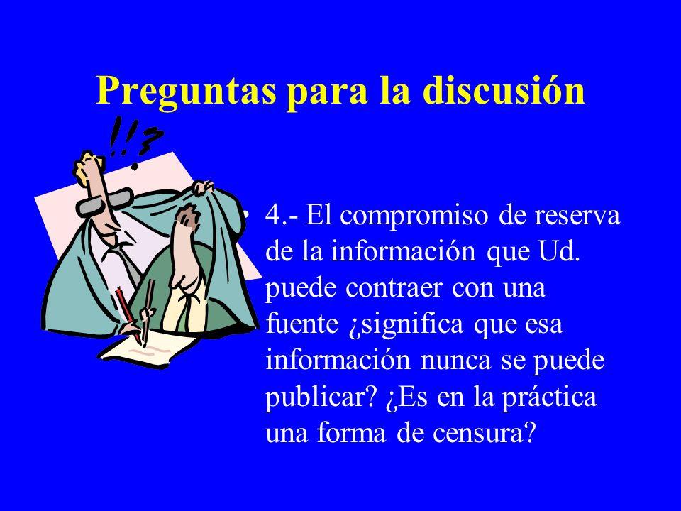Preguntas para la discusión 4.- El compromiso de reserva de la información que Ud. puede contraer con una fuente ¿significa que esa información nunca