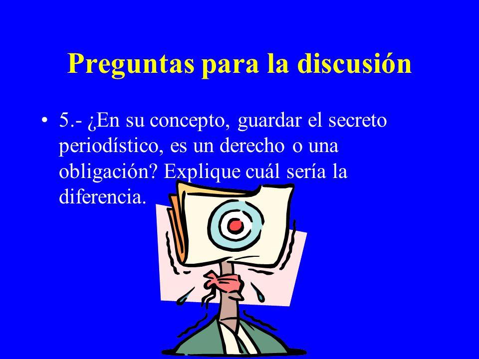 Preguntas para la discusión 5.- ¿En su concepto, guardar el secreto periodístico, es un derecho o una obligación? Explique cuál sería la diferencia.