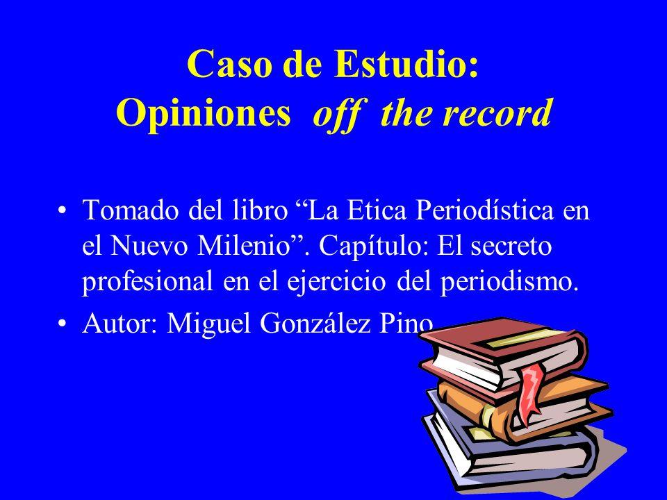 Caso de Estudio: Opiniones off the record Tomado del libro La Etica Periodística en el Nuevo Milenio. Capítulo: El secreto profesional en el ejercicio