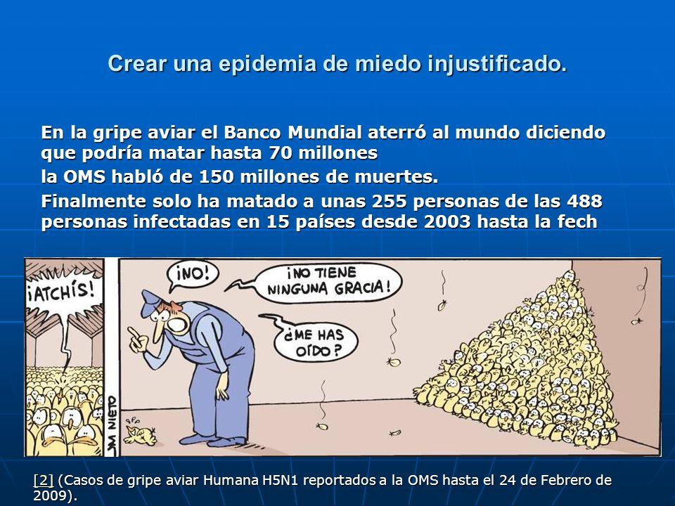Crear una epidemia de miedo injustificado. En la gripe aviar el Banco Mundial aterró al mundo diciendo que podría matar hasta 70 millones la OMS habló
