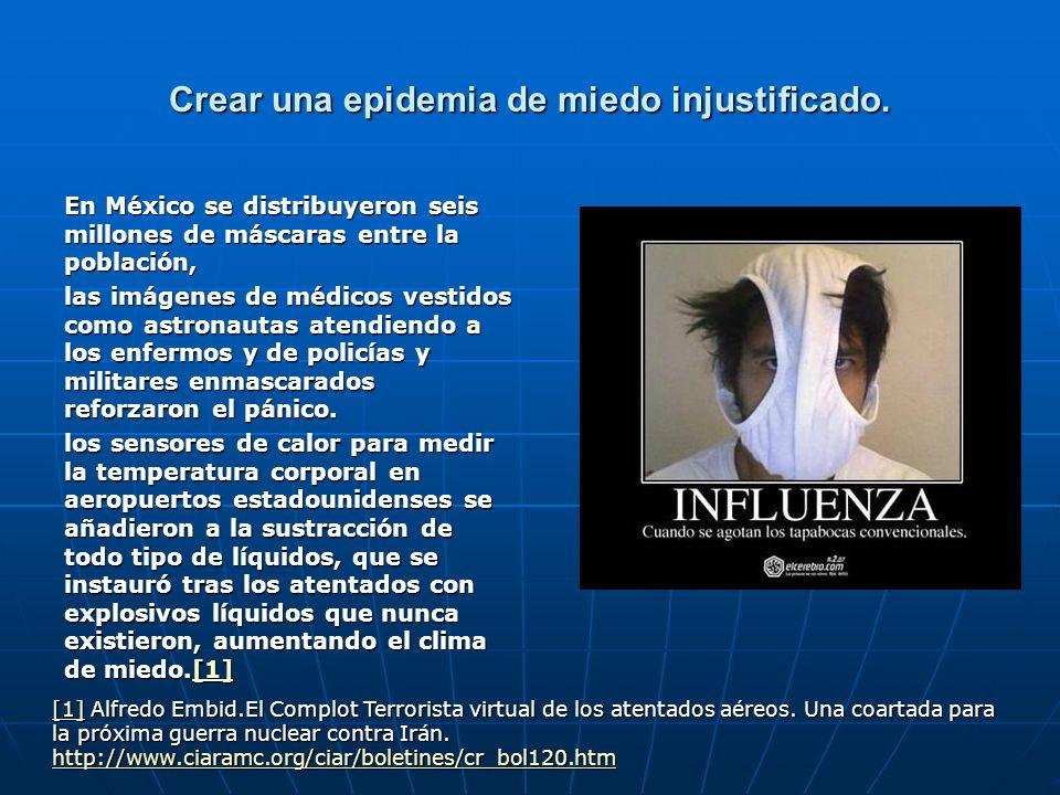 Crear una epidemia de miedo injustificado. En México se distribuyeron seis millones de máscaras entre la población, las imágenes de médicos vestidos c