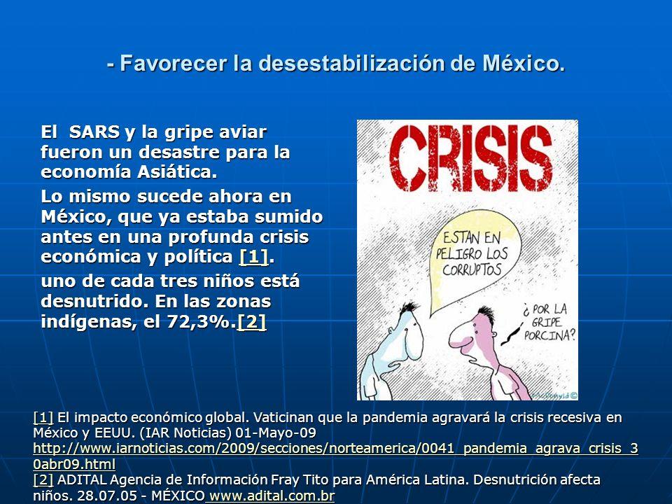 - Favorecer la desestabilización de México. El SARS y la gripe aviar fueron un desastre para la economía Asiática. Lo mismo sucede ahora en México, qu