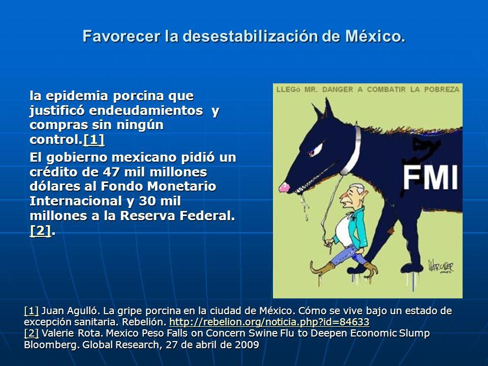 Favorecer la desestabilización de México. la epidemia porcina que justificó endeudamientos y compras sin ningún control.[1] [1] El gobierno mexicano p