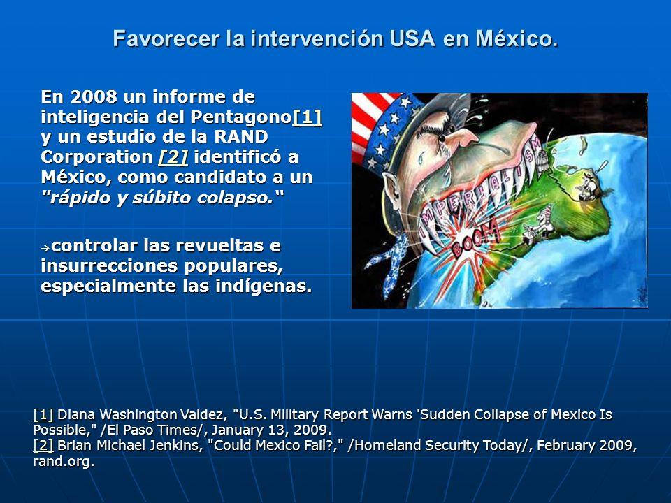 Favorecer la intervención USA en México. En 2008 un informe de inteligencia del Pentagono[1] y un estudio de la RAND Corporation [2] identificó a Méxi