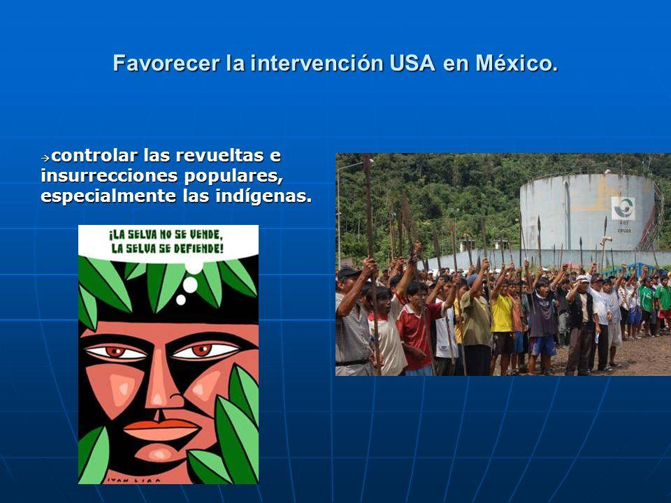 Favorecer la intervención USA en México. controlar las revueltas e insurrecciones populares, especialmente las indígenas. controlar las revueltas e in