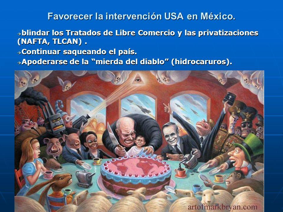 Favorecer la intervención USA en México. blindar los Tratados de Libre Comercio y las privatizaciones (NAFTA, TLCAN). blindar los Tratados de Libre Co