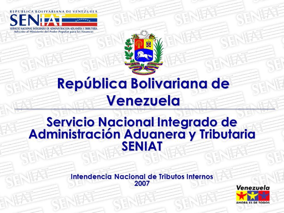 Servicio Nacional Integrado de Administración Aduanera y Tributaria SENIAT Intendencia Nacional de Tributos Internos 2007 República Bolivariana de Ven
