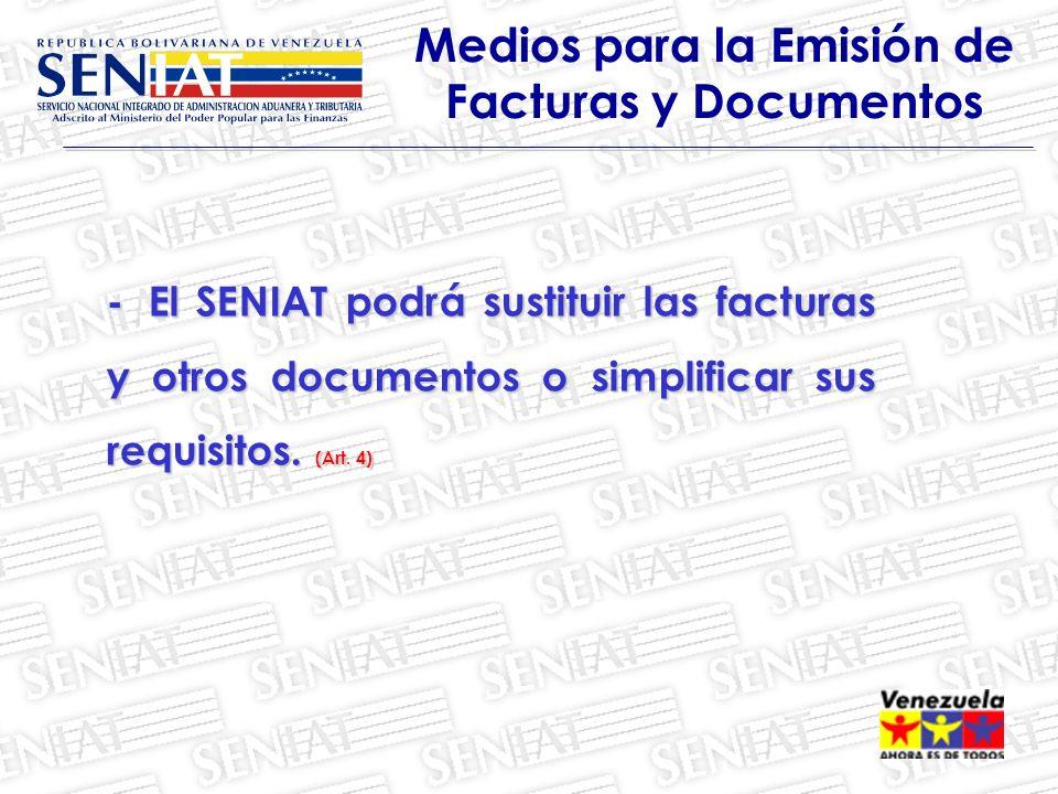 Medios para la Emisión de Facturas y Documentos -El SENIAT podrá sustituir las facturas y otros documentos o simplificar sus requisitos. (Art. 4)
