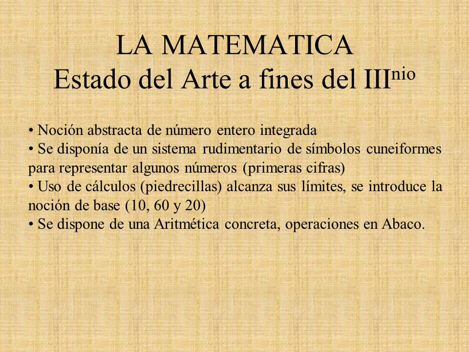 LA MATEMATICA Estado del Arte a fines del III nio Noción abstracta de número entero integrada Se disponía de un sistema rudimentario de símbolos cunei