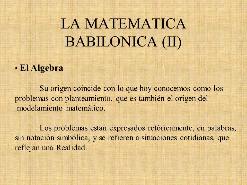 LA MATEMATICA BABILONICA (II) El Algebra Su origen coincide con lo que hoy conocemos como los problemas con planteamiento, que es también el origen de