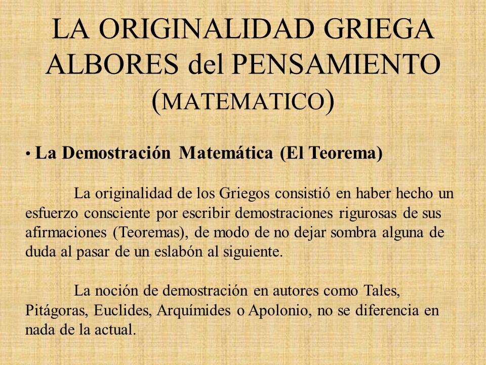 LA ORIGINALIDAD GRIEGA ALBORES del PENSAMIENTO ( MATEMATICO ) La Demostración Matemática (El Teorema) La originalidad de los Griegos consistió en habe
