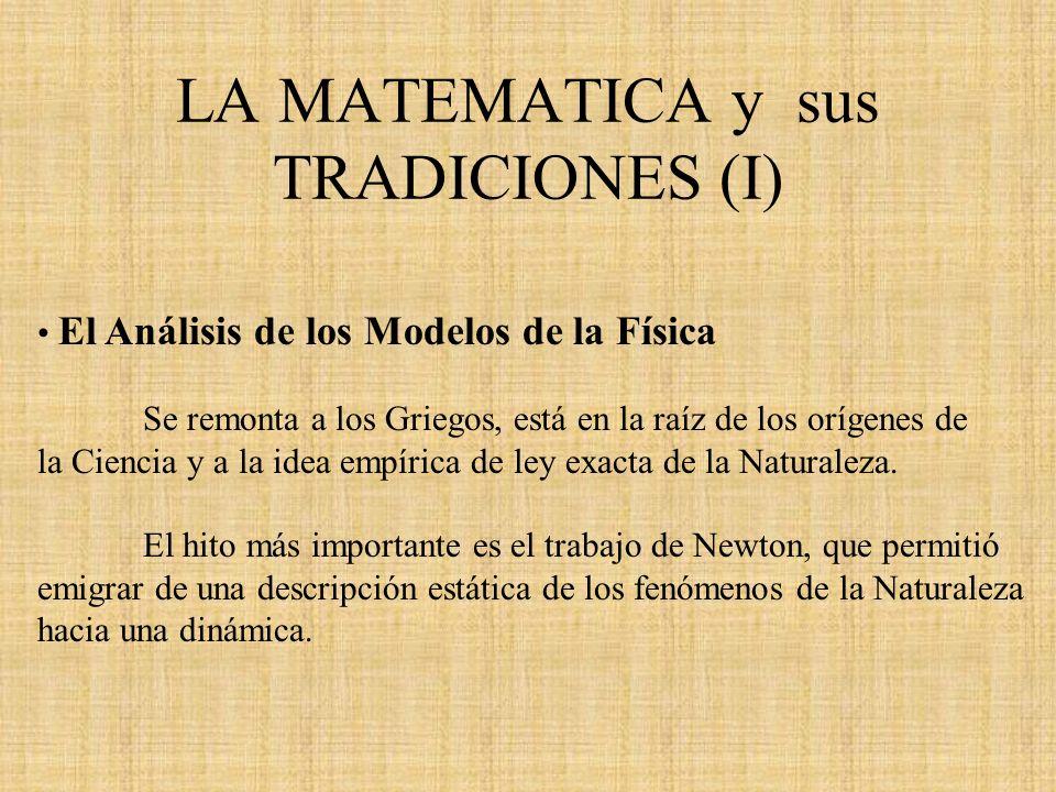 LA MATEMATICA y sus TRADICIONES (I) El Análisis de los Modelos de la Física Se remonta a los Griegos, está en la raíz de los orígenes de la Ciencia y