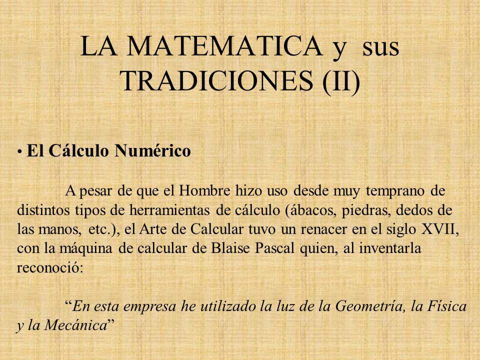 LA MATEMATICA y sus TRADICIONES (II) El Cálculo Numérico A pesar de que el Hombre hizo uso desde muy temprano de distintos tipos de herramientas de cá