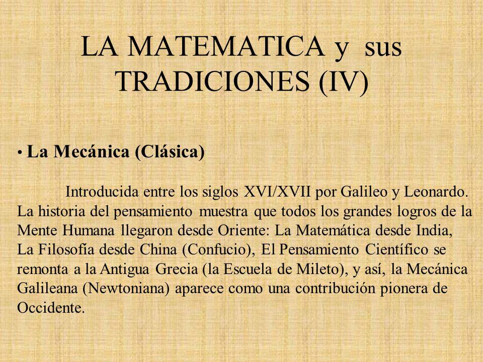 LA MATEMATICA y sus TRADICIONES (IV) La Mecánica (Clásica) Introducida entre los siglos XVI/XVII por Galileo y Leonardo. La historia del pensamiento m