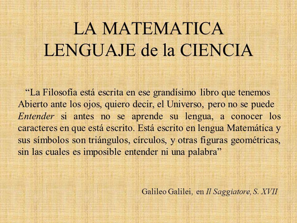LA MATEMATICA LENGUAJE de la CIENCIA La Filosofía está escrita en ese grandísimo libro que tenemos Abierto ante los ojos, quiero decir, el Universo, p