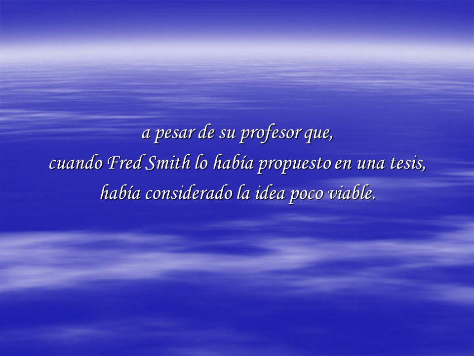 a pesar de su profesor que, cuando Fred Smith lo había propuesto en una tesis, había considerado la idea poco viable.