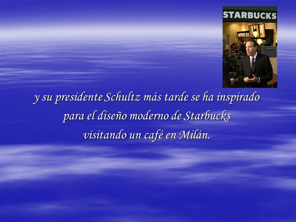 y su presidente Schultz más tarde se ha inspirado para el diseño moderno de Starbucks visitando un café en Milán.