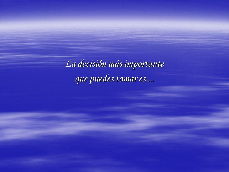 La decisión más importante que puedes tomar es...