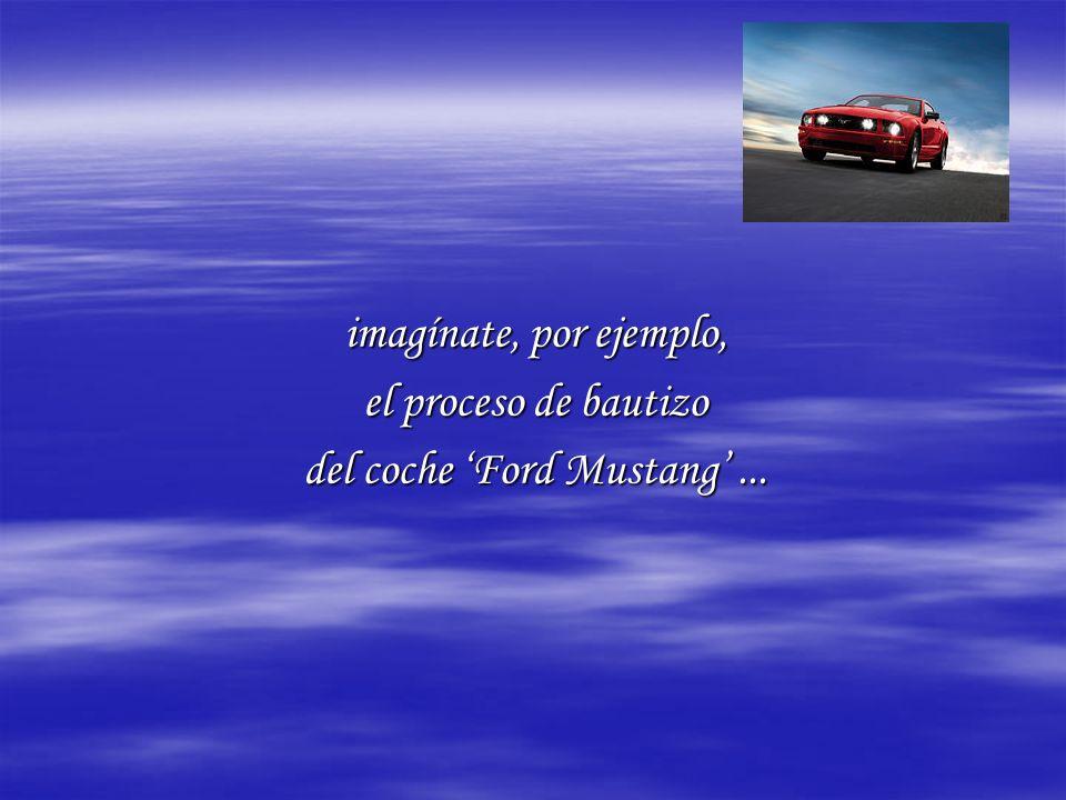 imagínate, por ejemplo, el proceso de bautizo del coche Ford Mustang...