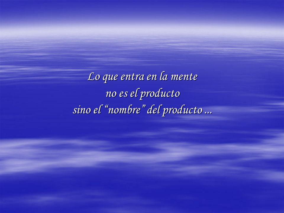 Lo que entra en la mente no es el producto sino el nombre del producto...