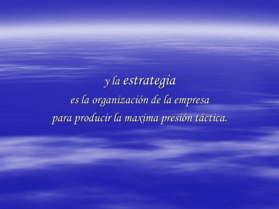 y la estrategia es la organización de la empresa para producir la maxima presión táctica.