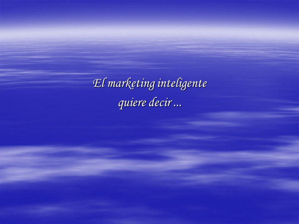 El marketing inteligente quiere decir...