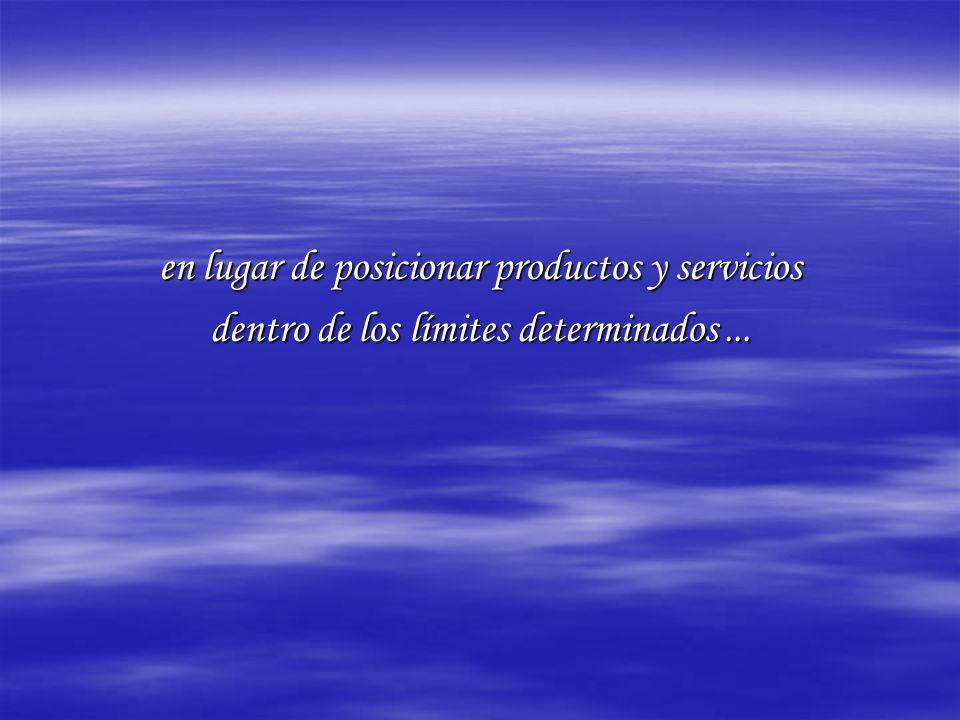 en lugar de posicionar productos y servicios dentro de los límites determinados...